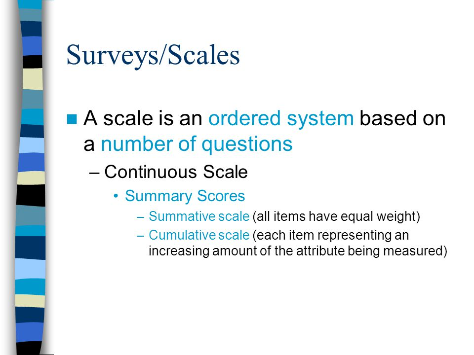 Surveys/Scales A scale is an ordered system based on a number of questions –Continuous Scale Summary Scores –Summative scale (all items have equal weight) –Cumulative scale (each item representing an increasing amount of the attribute being measured)