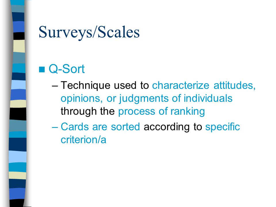 Surveys/Scales Q-Sort –Technique used to characterize attitudes, opinions, or judgments of individuals through the process of ranking –Cards are sorted according to specific criterion/a