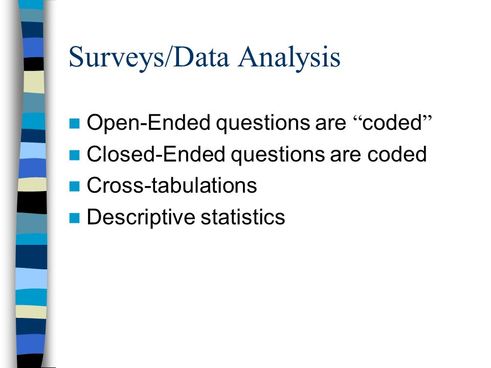 Surveys/Data Analysis Open-Ended questions are coded Closed-Ended questions are coded Cross-tabulations Descriptive statistics