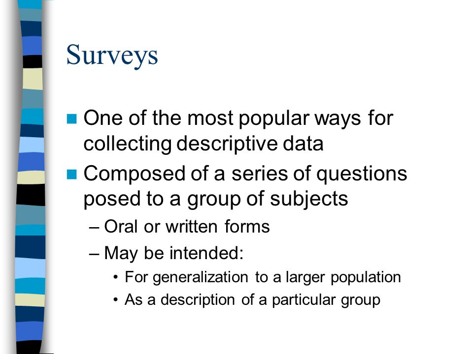 Surveys One of the most popular ways for collecting descriptive data Composed of a series of questions posed to a group of subjects –Oral or written forms –May be intended: For generalization to a larger population As a description of a particular group