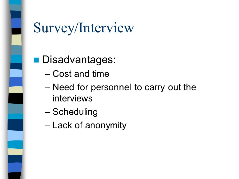Survey/Interview Disadvantages: –Cost and time –Need for personnel to carry out the interviews –Scheduling –Lack of anonymity