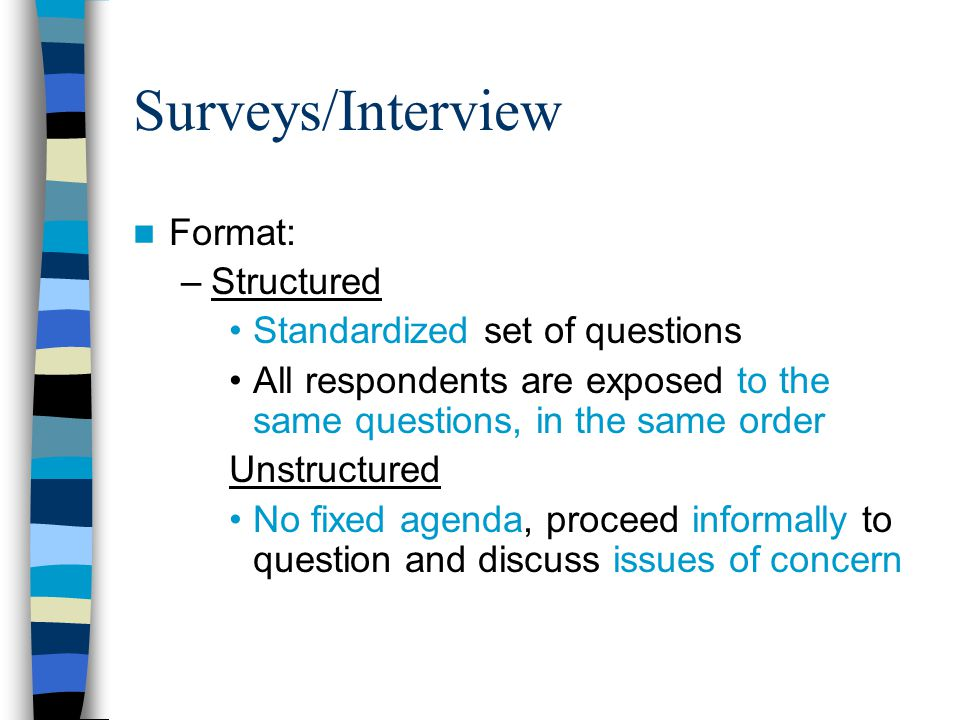 Surveys/Interview Format: –Structured Standardized set of questions All respondents are exposed to the same questions, in the same order Unstructured No fixed agenda, proceed informally to question and discuss issues of concern