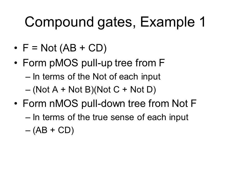Compound gates, Example 1 F = Not (AB + CD) Form pMOS pull-up tree from F –In terms of the Not of each input –(Not A + Not B)(Not C + Not D) Form nMOS pull-down tree from Not F –In terms of the true sense of each input –(AB + CD)
