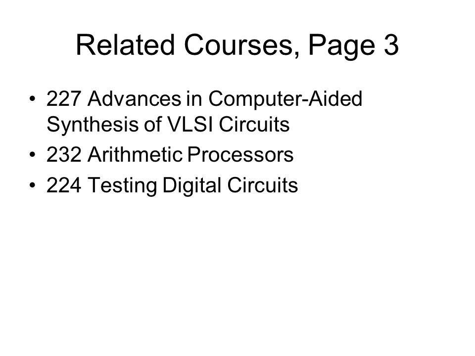 Related Courses, Page Advances in Computer-Aided Synthesis of VLSI Circuits 232 Arithmetic Processors 224 Testing Digital Circuits