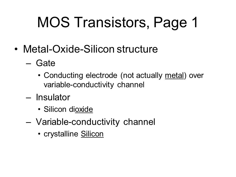 MOS Transistors, Page 1 Metal-Oxide-Silicon structure – Gate Conducting electrode (not actually metal) over variable-conductivity channel – Insulator Silicon dioxide – Variable-conductivity channel crystalline Silicon