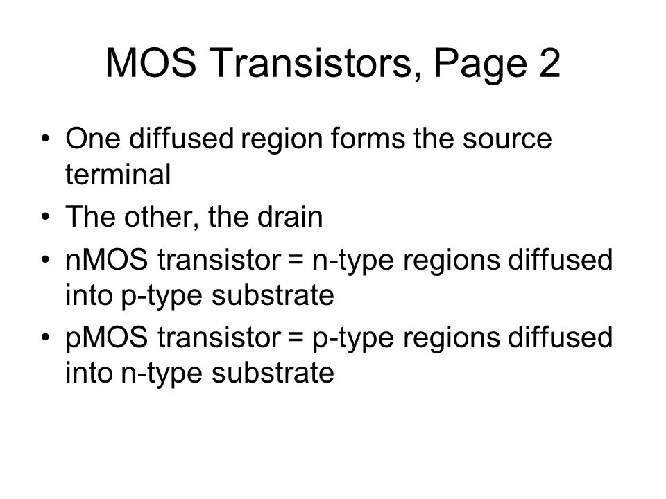 MOS Transistors, Page 2 One diffused region forms the source terminal The other, the drain nMOS transistor = n-type regions diffused into p-type substrate pMOS transistor = p-type regions diffused into n-type substrate