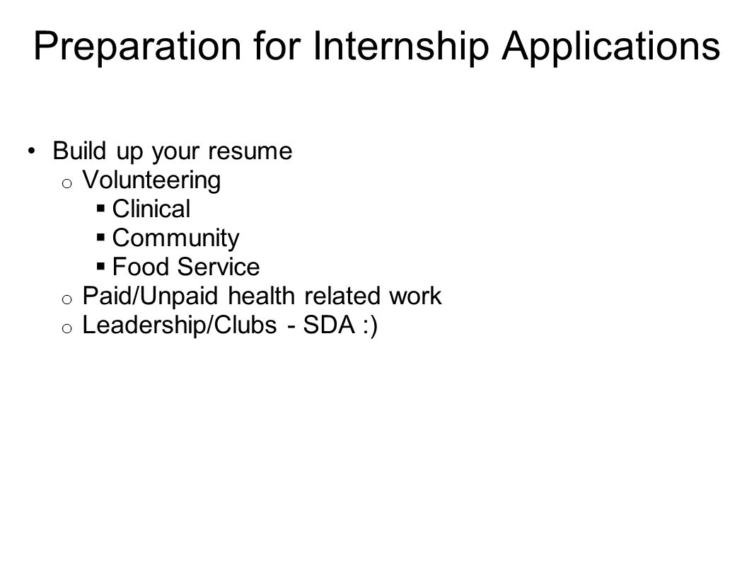 2 Preparation For Internship Applications Build Up Your Resume O  Volunteering  Clinical  Community  Food Service O Paid/Unpaid Health  Related Work O ...  How To Build Up Your Resume