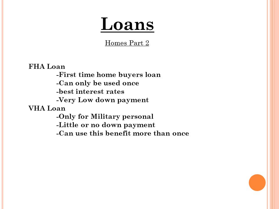 Loans Homes Part 2 FHA Loan -First time home buyers loan -Can only be used once -best interest rates -Very Low down payment VHA Loan -Only for Military personal -Little or no down payment -Can use this benefit more than once