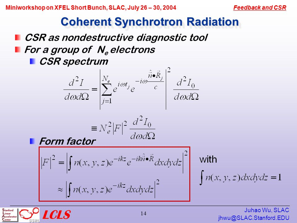 Feedback and CSR Miniworkshop on XFEL Short Bunch, SLAC, July 26 – 30, 2004 Juhao Wu, SLAC 14 Coherent Synchrotron Radiation CSR as nondestructive diagnostic tool For a group of N e electrons CSR spectrum Form factor
