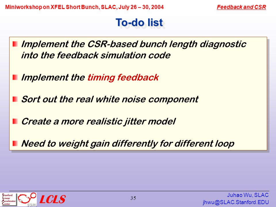 Feedback and CSR Miniworkshop on XFEL Short Bunch, SLAC, July 26 – 30, 2004 Juhao Wu, SLAC 35 To-do list Implement the CSR-based bunch length diagnostic into the feedback simulation code Implement the timing feedback Sort out the real white noise component Create a more realistic jitter model Need to weight gain differently for different loop Implement the CSR-based bunch length diagnostic into the feedback simulation code Implement the timing feedback Sort out the real white noise component Create a more realistic jitter model Need to weight gain differently for different loop