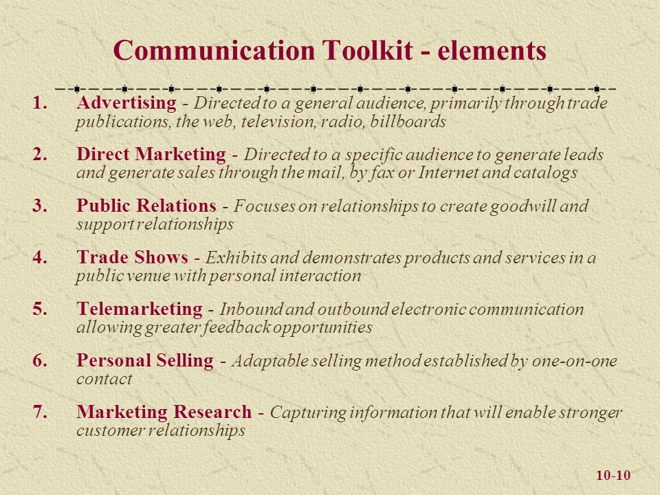 10-10 Communication Toolkit - elements 1.Advertising - Directed to a general audience, primarily through trade publications, the web, television, radio, billboards 2.Direct Marketing - Directed to a specific audience to generate leads and generate sales through the mail, by fax or Internet and catalogs 3.Public Relations - Focuses on relationships to create goodwill and support relationships 4.Trade Shows - Exhibits and demonstrates products and services in a public venue with personal interaction 5.Telemarketing - Inbound and outbound electronic communication allowing greater feedback opportunities 6.Personal Selling - Adaptable selling method established by one-on-one contact 7.Marketing Research - Capturing information that will enable stronger customer relationships