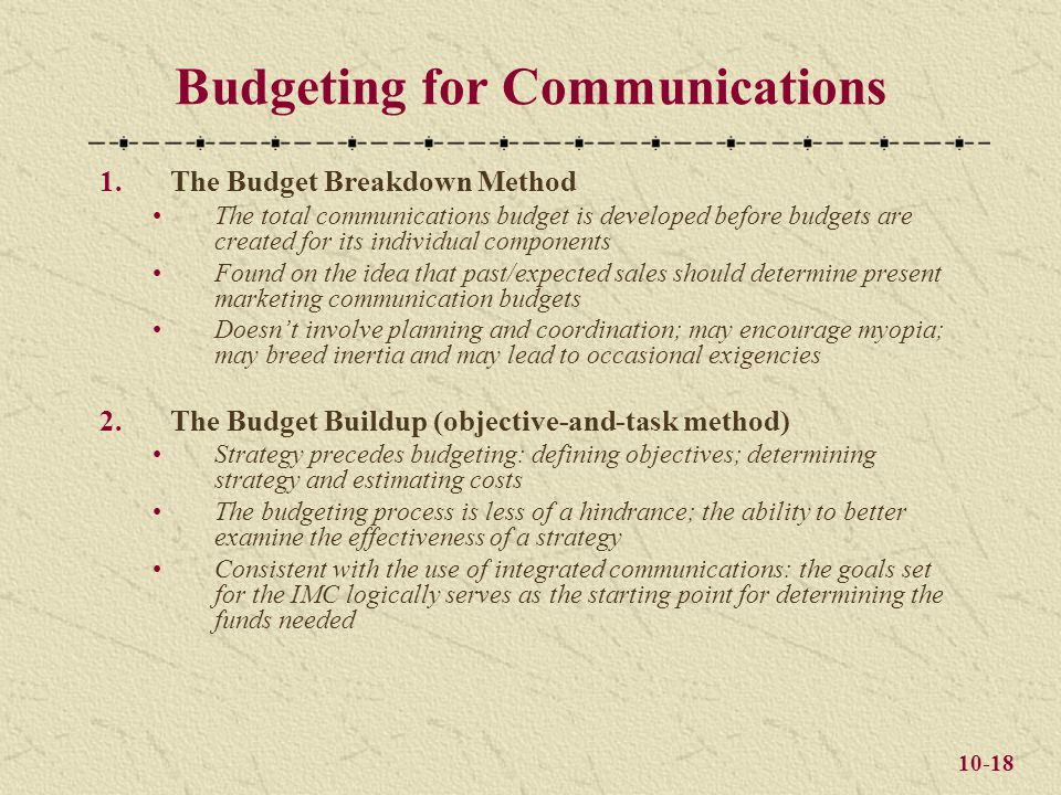 10-18 Budgeting for Communications 1.The Budget Breakdown Method The total communications budget is developed before budgets are created for its individual components Found on the idea that past/expected sales should determine present marketing communication budgets Doesn't involve planning and coordination; may encourage myopia; may breed inertia and may lead to occasional exigencies 2.The Budget Buildup (objective-and-task method) Strategy precedes budgeting: defining objectives; determining strategy and estimating costs The budgeting process is less of a hindrance; the ability to better examine the effectiveness of a strategy Consistent with the use of integrated communications: the goals set for the IMC logically serves as the starting point for determining the funds needed