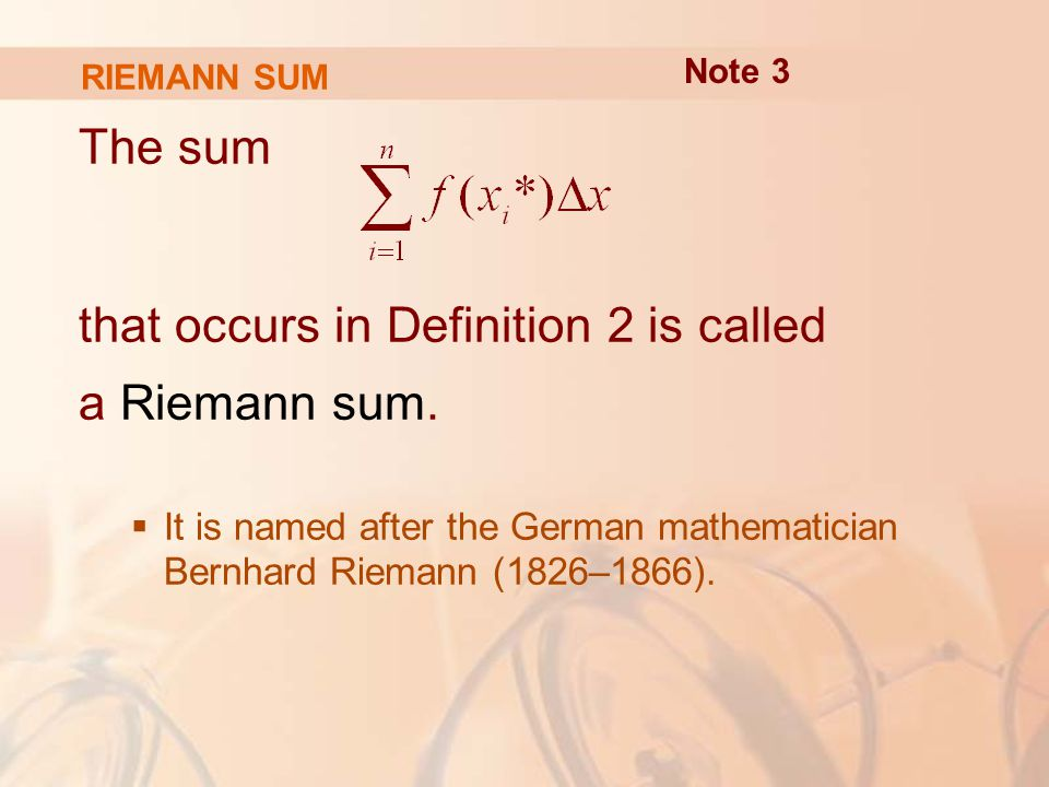 RIEMANN SUM The sum that occurs in Definition 2 is called a Riemann sum.