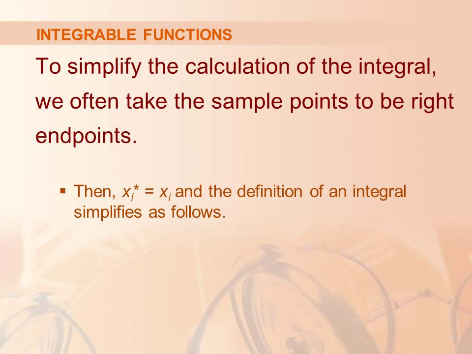 INTEGRABLE FUNCTIONS To simplify the calculation of the integral, we often take the sample points to be right endpoints.