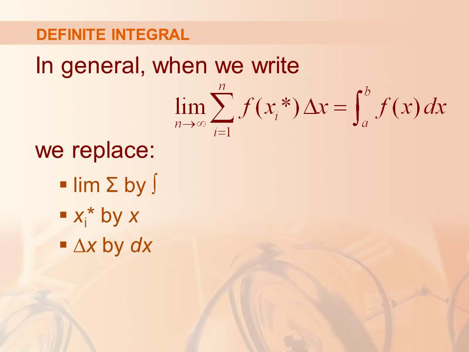 DEFINITE INTEGRAL In general, when we write we replace:  lim Σ by ∫  x i * by x  ∆x by dx