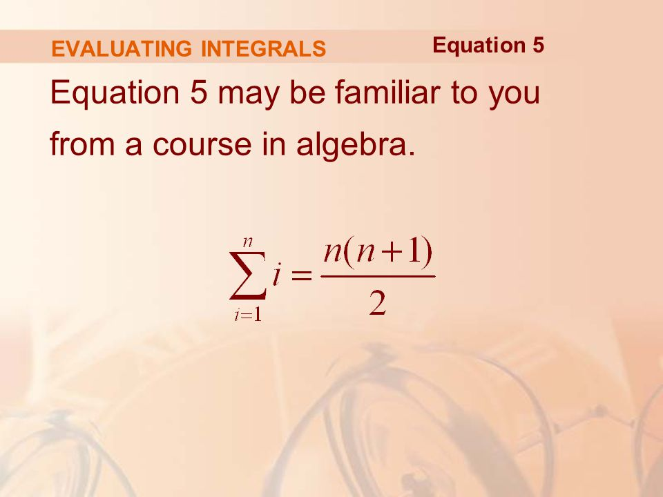 EVALUATING INTEGRALS Equation 5 may be familiar to you from a course in algebra. Equation 5