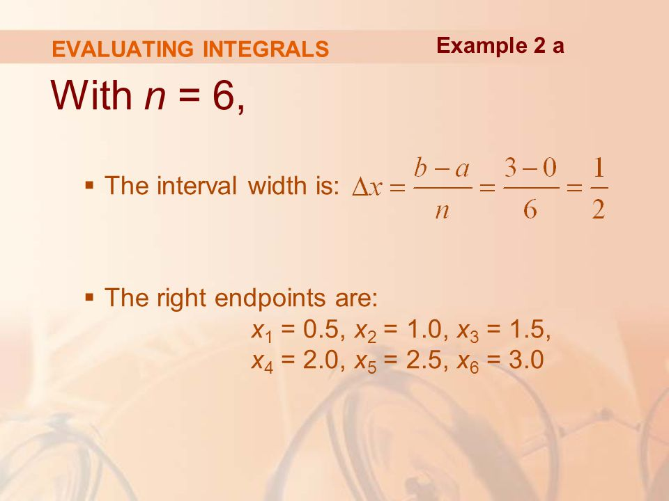 EVALUATING INTEGRALS With n = 6,  The interval width is:  The right endpoints are: x 1 = 0.5, x 2 = 1.0, x 3 = 1.5, x 4 = 2.0, x 5 = 2.5, x 6 = 3.0 Example 2 a