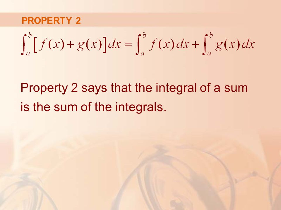PROPERTY 2 Property 2 says that the integral of a sum is the sum of the integrals.