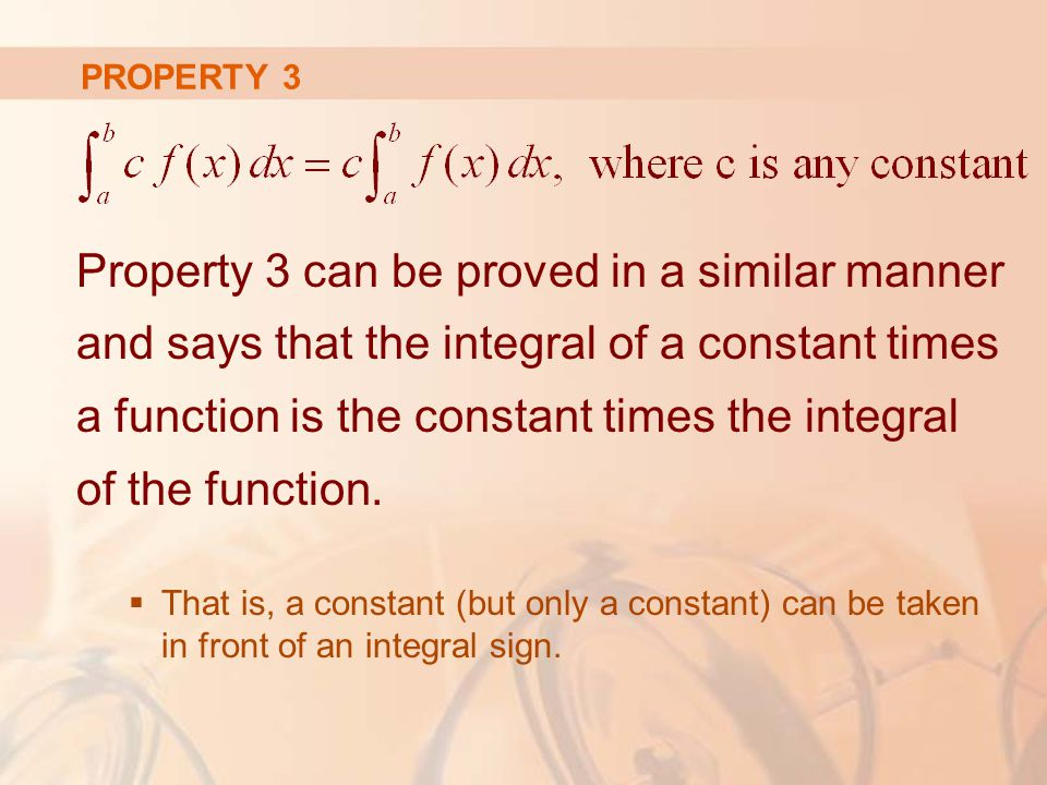 PROPERTY 3 Property 3 can be proved in a similar manner and says that the integral of a constant times a function is the constant times the integral of the function.