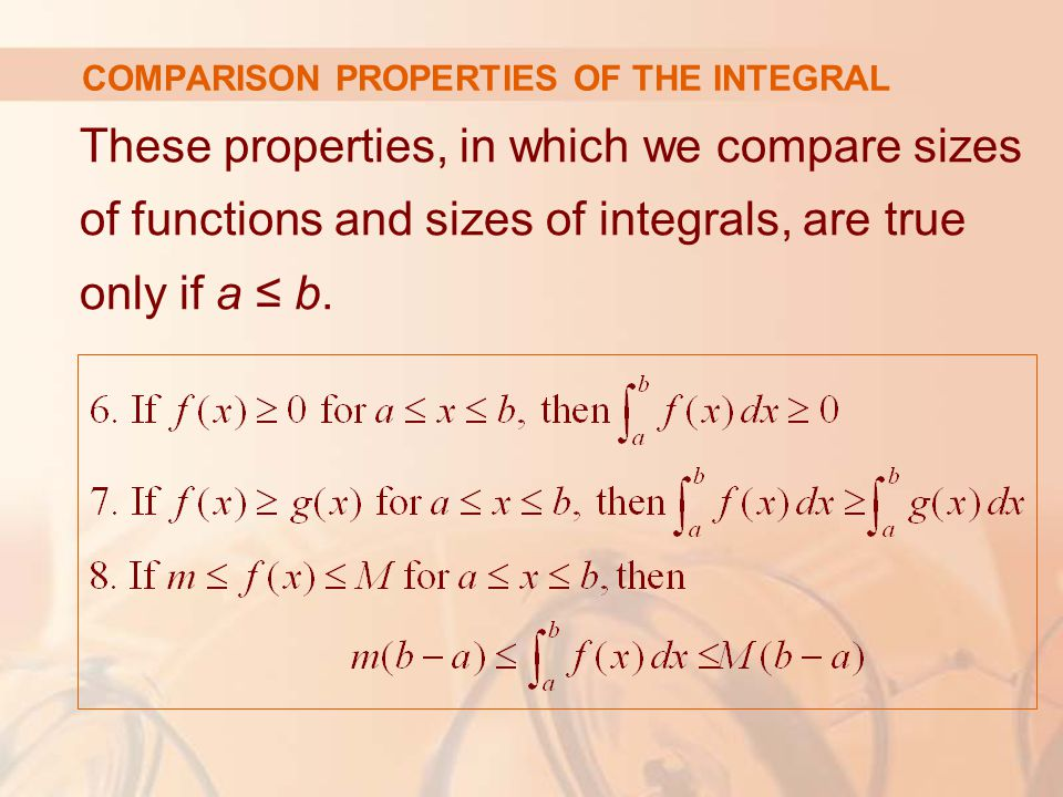 COMPARISON PROPERTIES OF THE INTEGRAL These properties, in which we compare sizes of functions and sizes of integrals, are true only if a ≤ b.