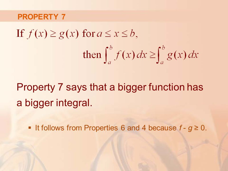 PROPERTY 7 Property 7 says that a bigger function has a bigger integral.