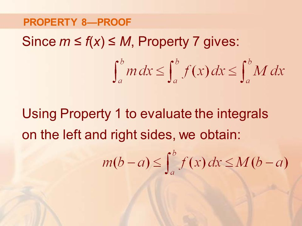 PROPERTY 8—PROOF Since m ≤ f(x) ≤ M, Property 7 gives: Using Property 1 to evaluate the integrals on the left and right sides, we obtain: