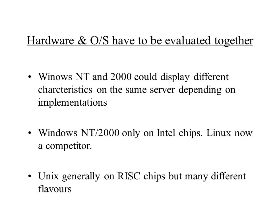 Hardware & O/S have to be evaluated together Winows NT and 2000 could display different charcteristics on the same server depending on implementations Windows NT/2000 only on Intel chips.