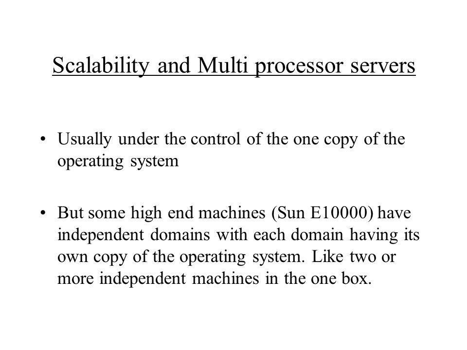 Scalability and Multi processor servers Usually under the control of the one copy of the operating system But some high end machines (Sun E10000) have independent domains with each domain having its own copy of the operating system.