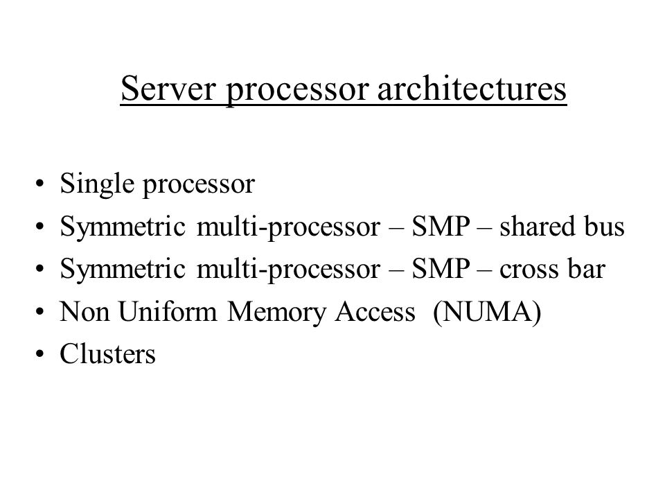 Server processor architectures Single processor Symmetric multi-processor – SMP – shared bus Symmetric multi-processor – SMP – cross bar Non Uniform Memory Access (NUMA) Clusters