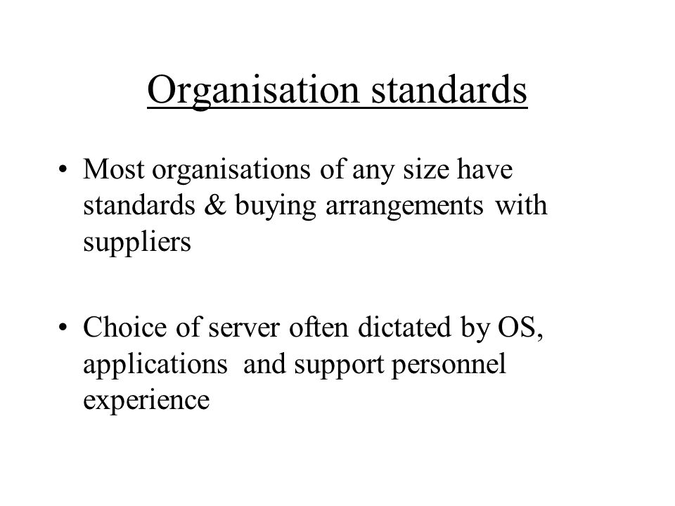 Organisation standards Most organisations of any size have standards & buying arrangements with suppliers Choice of server often dictated by OS, applications and support personnel experience