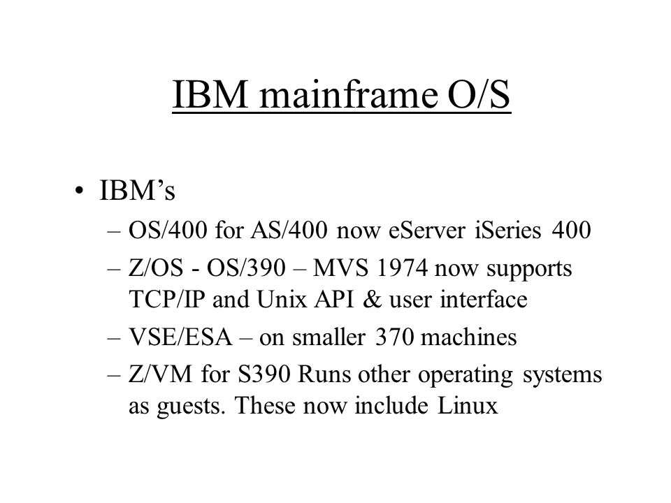 IBM mainframe O/S IBM's –OS/400 for AS/400 now eServer iSeries 400 –Z/OS - OS/390 – MVS 1974 now supports TCP/IP and Unix API & user interface –VSE/ESA – on smaller 370 machines –Z/VM for S390 Runs other operating systems as guests.