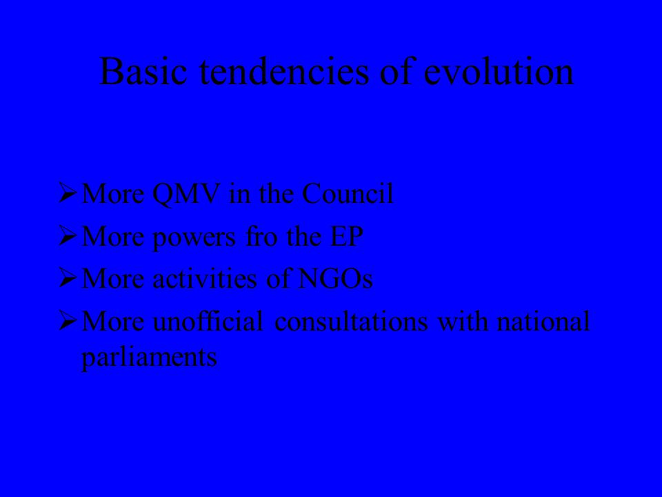 Basic tendencies of evolution  More QMV in the Council  More powers fro the EP  More activities of NGOs  More unofficial consultations with national parliaments