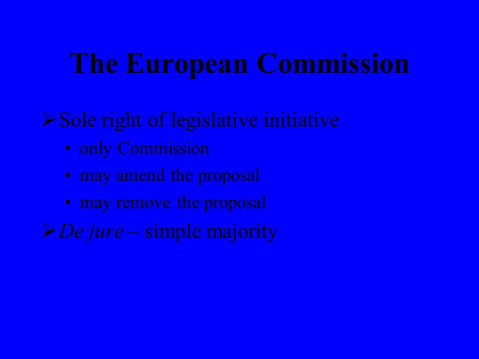 The European Commission  Sole right of legislative initiative only Commission may amend the proposal may remove the proposal  De jure – simple majority
