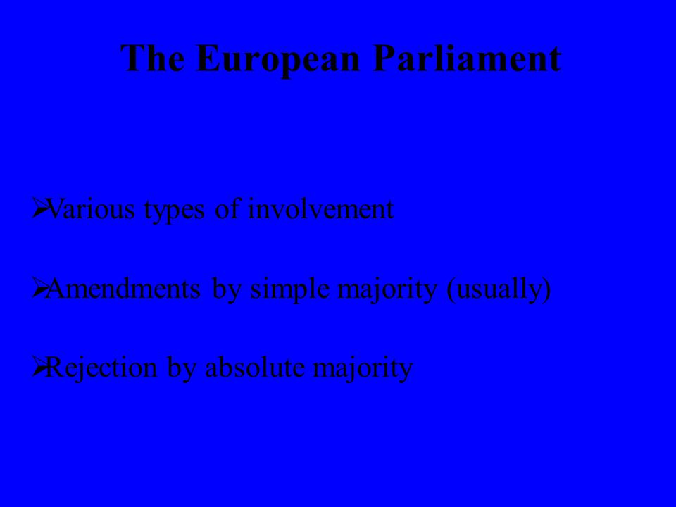 The European Parliament  Various types of involvement  Amendments by simple majority (usually)  Rejection by absolute majority