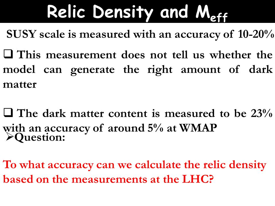 SUSY scale is measured with an accuracy of 10-20%  This measurement does not tell us whether the model can generate the right amount of dark matter  The dark matter content is measured to be 23% with an accuracy of around 5% at WMAP  Question: To what accuracy can we calculate the relic density based on the measurements at the LHC.