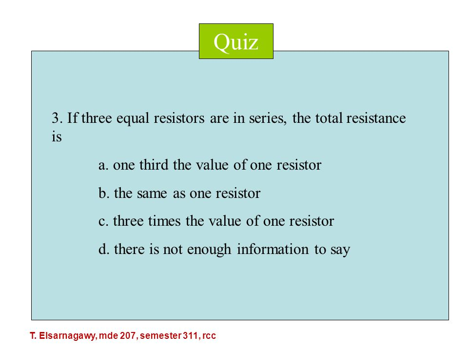 Quiz 3. If three equal resistors are in series, the total resistance is a.