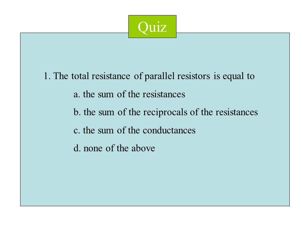 Quiz 1. The total resistance of parallel resistors is equal to a.