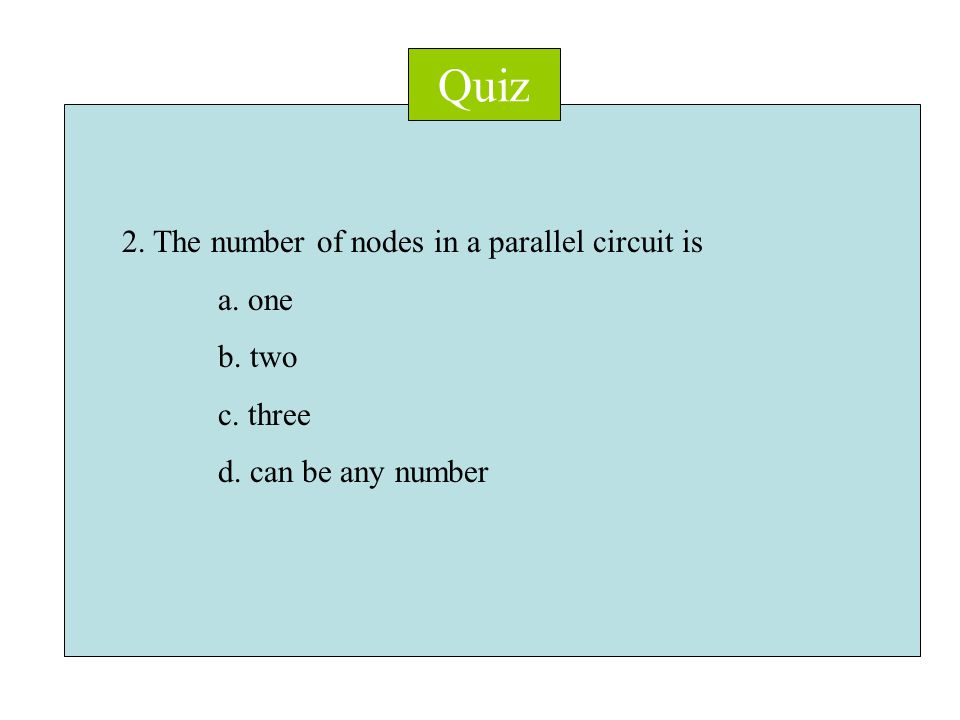 Quiz 2. The number of nodes in a parallel circuit is a. one b. two c. three d. can be any number