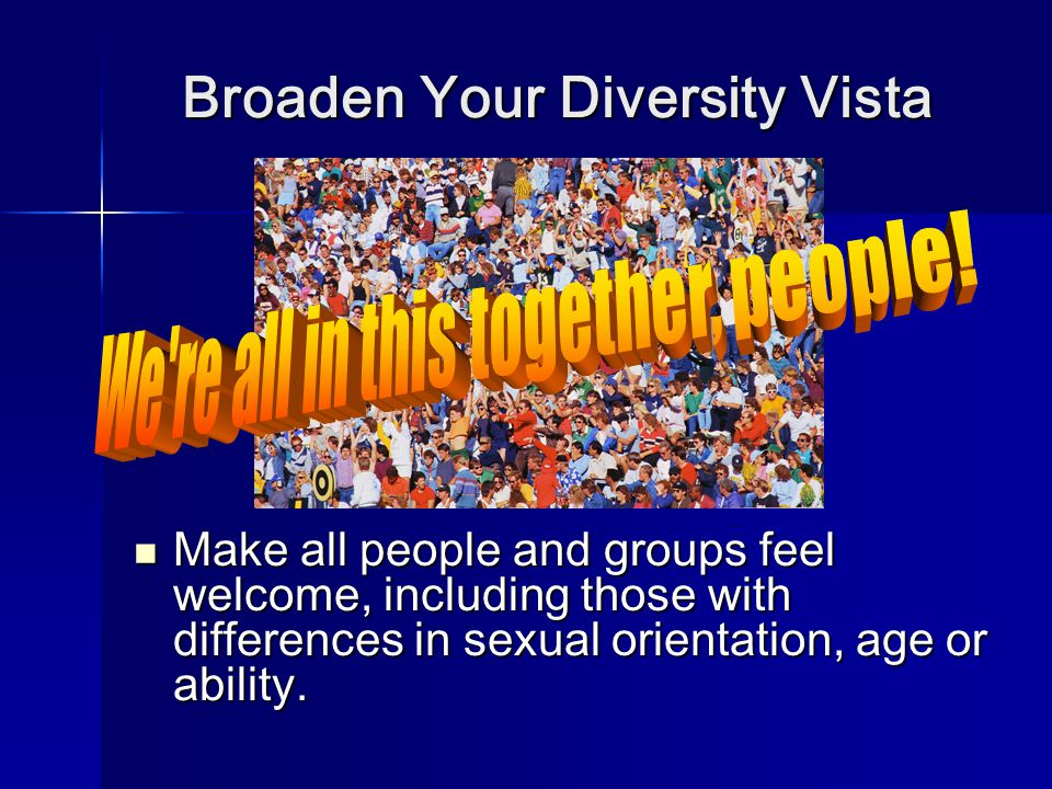 Broaden Your Diversity Vista Make all people and groups feel welcome, including those with differences in sexual orientation, age or ability.