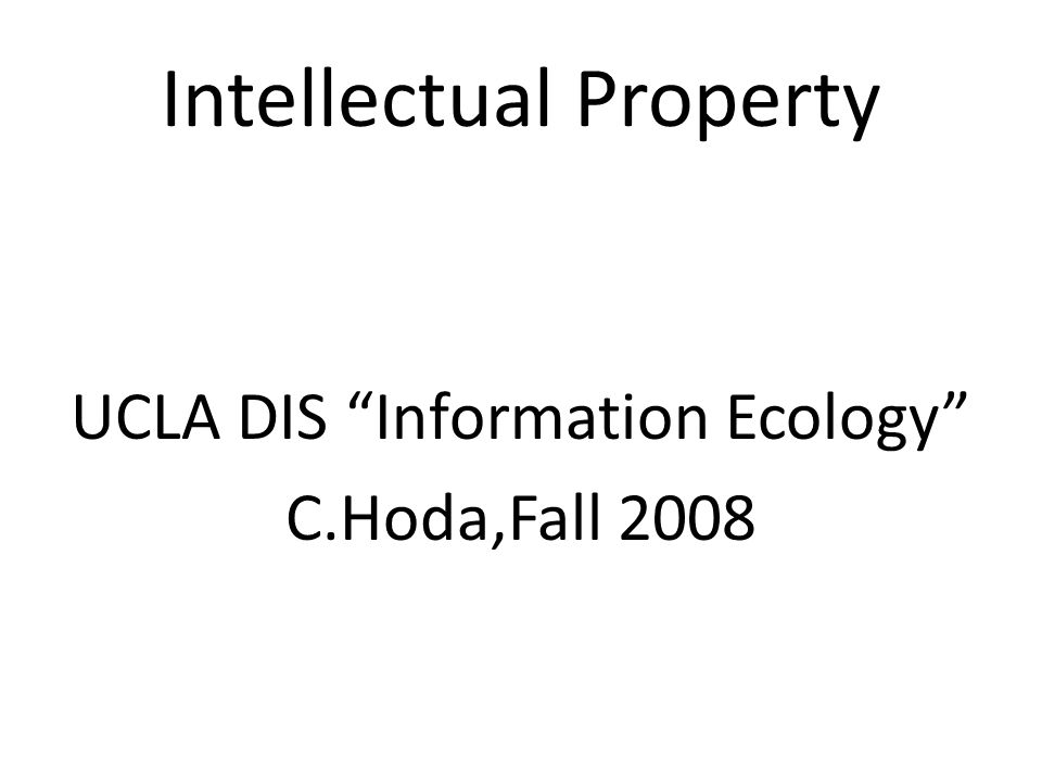 Intellectual Property UCLA DIS Information Ecology C.Hoda,Fall 2008