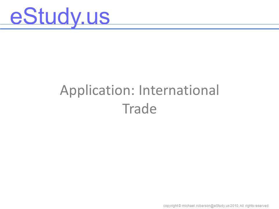 eStudy.us copyright © 2010, All rights reserved Application: International Trade
