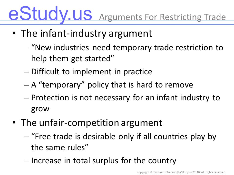 eStudy.us copyright © 2010, All rights reserved The infant-industry argument – New industries need temporary trade restriction to help them get started – Difficult to implement in practice – A temporary policy that is hard to remove – Protection is not necessary for an infant industry to grow The unfair-competition argument – Free trade is desirable only if all countries play by the same rules – Increase in total surplus for the country Arguments For Restricting Trade