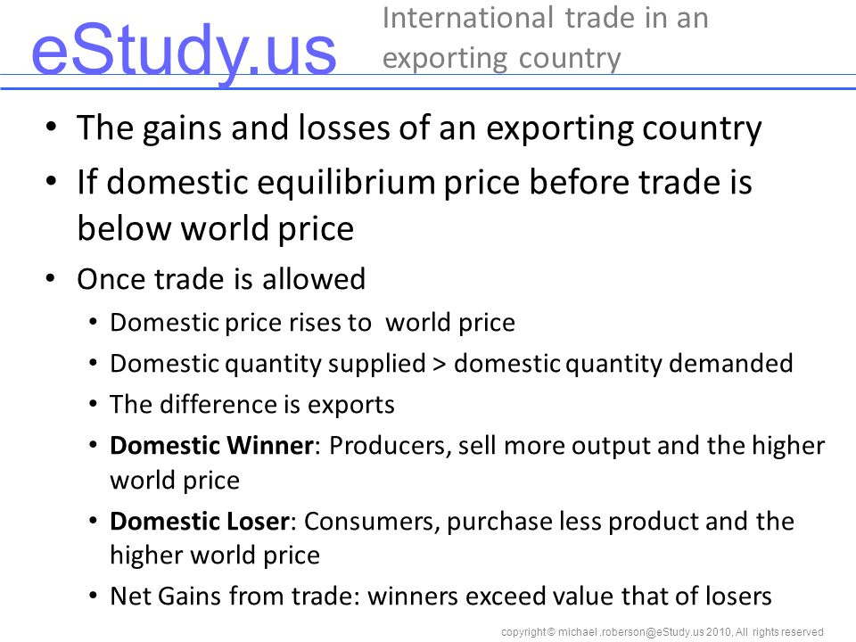eStudy.us copyright © 2010, All rights reserved The gains and losses of an exporting country If domestic equilibrium price before trade is below world price Once trade is allowed Domestic price rises to world price Domestic quantity supplied > domestic quantity demanded The difference is exports Domestic Winner: Producers, sell more output and the higher world price Domestic Loser: Consumers, purchase less product and the higher world price Net Gains from trade: winners exceed value that of losers International trade in an exporting country