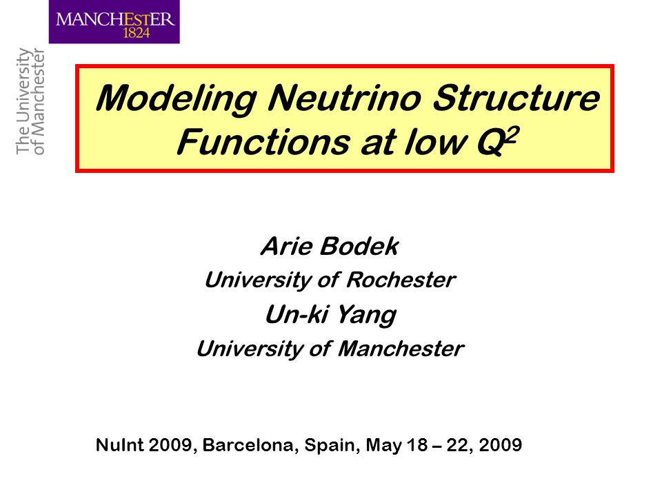 Un-ki Yang, Manchester 1 Modeling Neutrino Structure Functions at low Q 2 Arie Bodek University of Rochester Un-ki Yang University of Manchester NuInt 2009, Barcelona, Spain, May 18 – 22, 2009