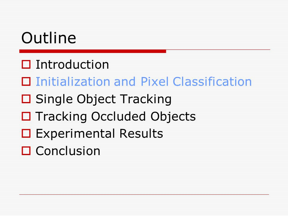 Outline  Introduction  Initialization and Pixel Classification  Single Object Tracking  Tracking Occluded Objects  Experimental Results  Conclusion