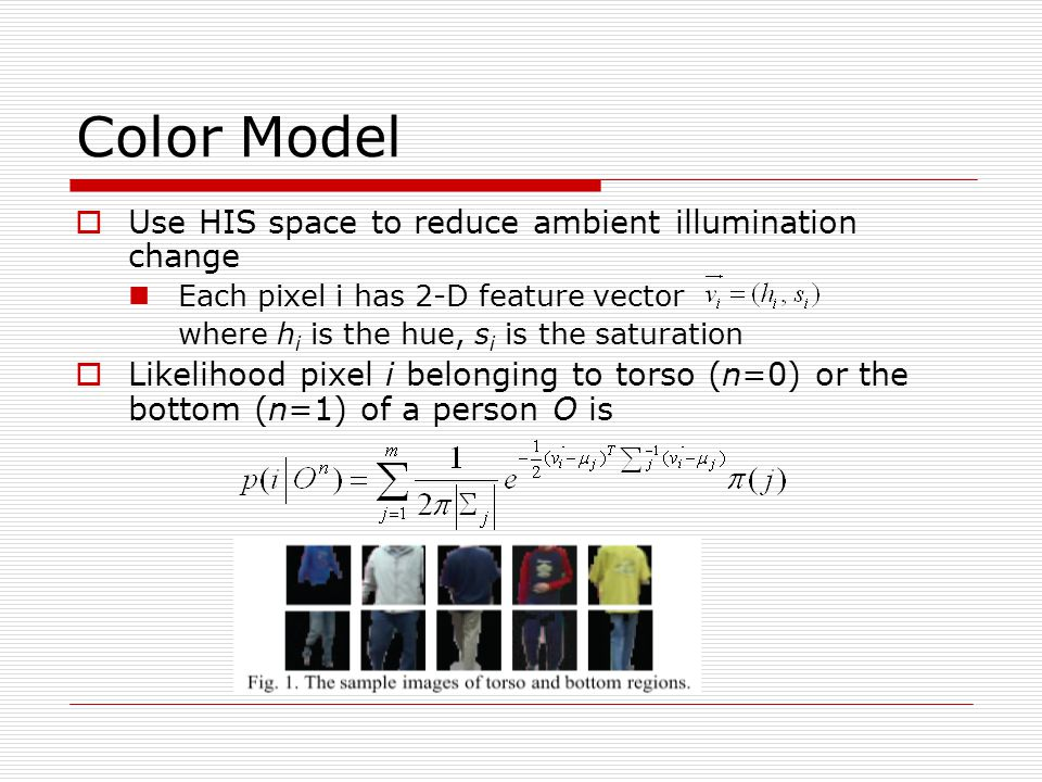 Color Model  Use HIS space to reduce ambient illumination change Each pixel i has 2-D feature vector where h i is the hue, s i is the saturation  Likelihood pixel i belonging to torso (n=0) or the bottom (n=1) of a person O is