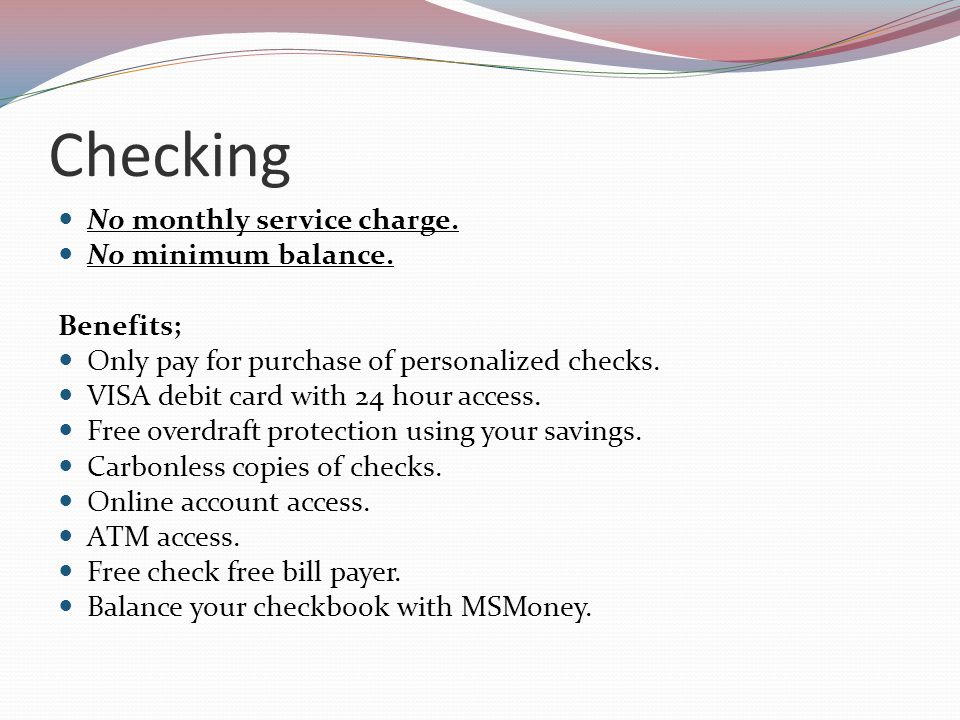 Checking No monthly service charge. No minimum balance.