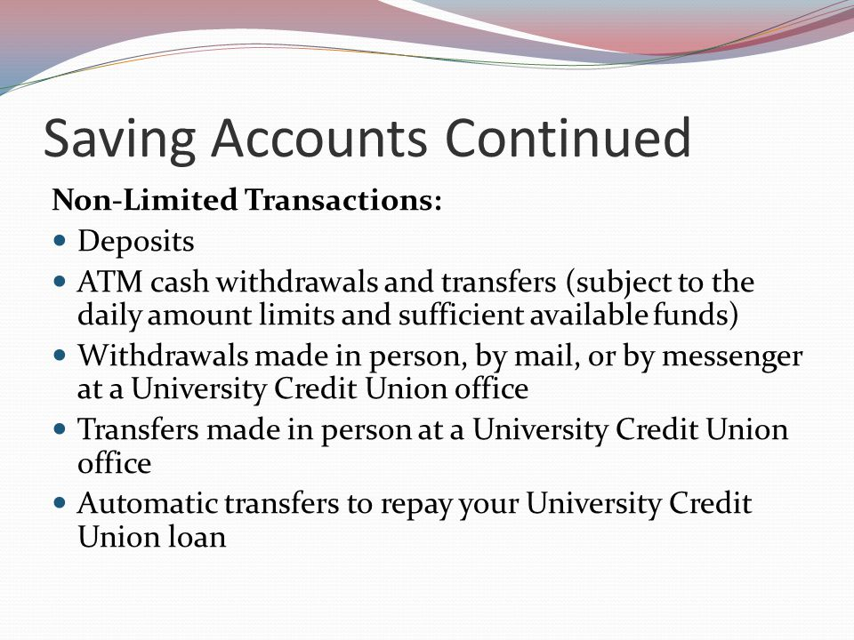 Saving Accounts Continued Non-Limited Transactions: Deposits ATM cash withdrawals and transfers (subject to the daily amount limits and sufficient available funds) Withdrawals made in person, by mail, or by messenger at a University Credit Union office Transfers made in person at a University Credit Union office Automatic transfers to repay your University Credit Union loan