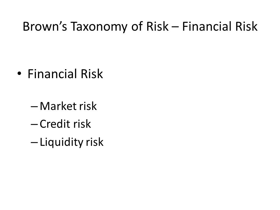 Brown's Taxonomy of Risk – Financial Risk Financial Risk – Market risk – Credit risk – Liquidity risk