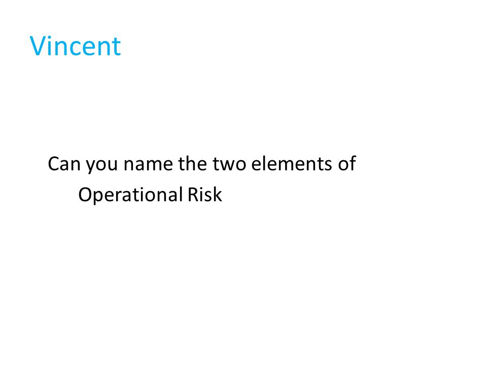 Vincent Can you name the two elements of Operational Risk